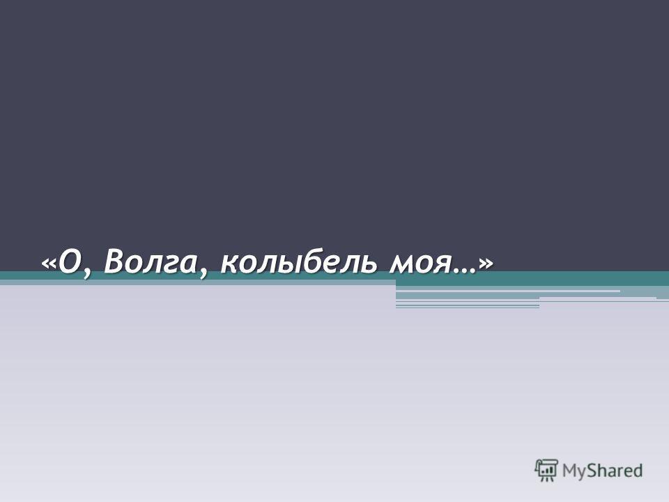«О, Волга, колыбель моя…»