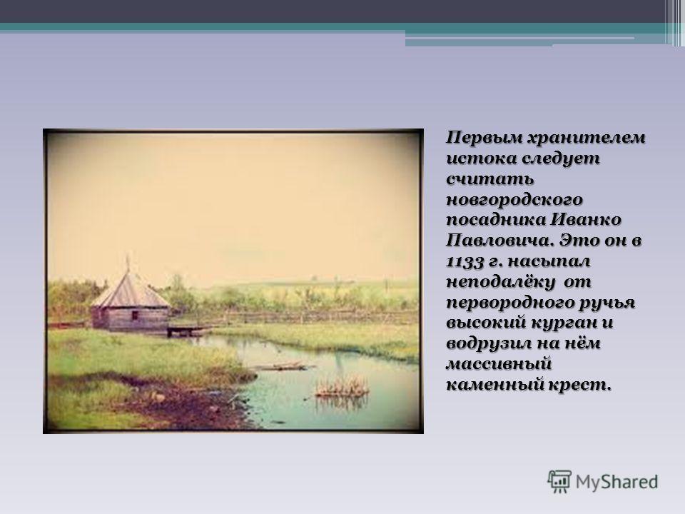 Первым хранителем истока следует считать новгородского посадника Иванко Павловича. Это он в 1133 г. насыпал неподалёку от первородного ручья высокий курган и водрузил на нём массивный каменный крест.