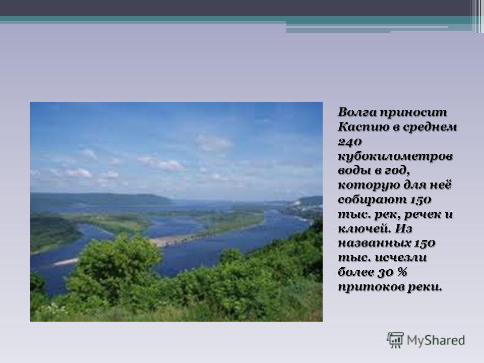 Волга приносит Каспию в среднем 240 кубокилометров воды в год, которую для неё собирают 150 тыс. рек, речек и ключей. Из названных 150 тыс. исчезли более 30 % притоков реки.
