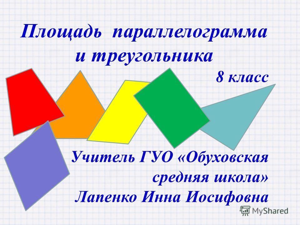 Площадь параллелограмма и треугольника 8 класс Учитель ГУО «Обуховская средняя школа» Лапенко Инна Иосифовна