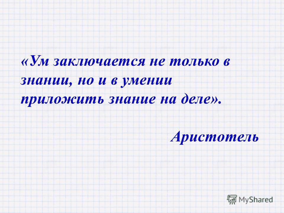 «Ум заключается не только в знании, но и в умении приложить знание на деле». Аристотель