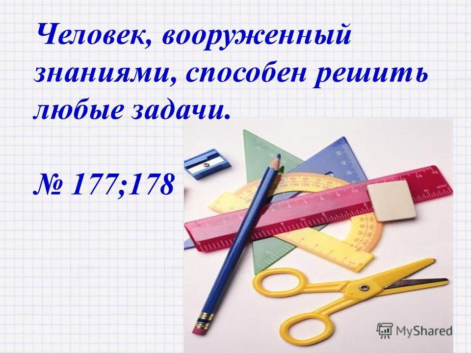 Человек, вооруженный знаниями, способен решить любые задачи. 177;178