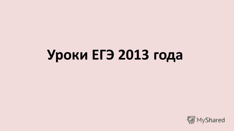 Уроки ЕГЭ 2013 года