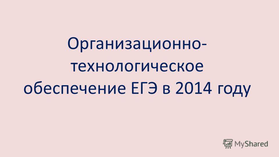 Организационно- технологическое обеспечение ЕГЭ в 2014 году