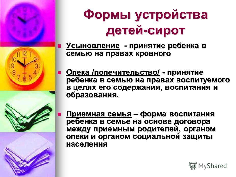 Формы устройства детей-сирот Усыновление - принятие ребенка в семью на правах кровного Усыновление - принятие ребенка в семью на правах кровного Опека /попечительство/ - принятие ребенка в семью на правах воспитуемого в целях его содержания, воспитан