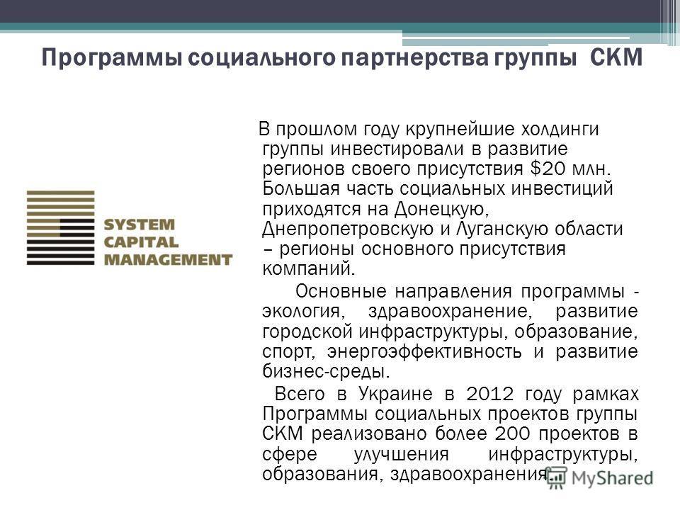 Программы социального партнерства группы СКМ В прошлом году крупнейшие холдинги группы инвестировали в развитие регионов своего присутствия $20 млн. Большая часть социальных инвестиций приходятся на Донецкую, Днепропетровскую и Луганскую области – ре