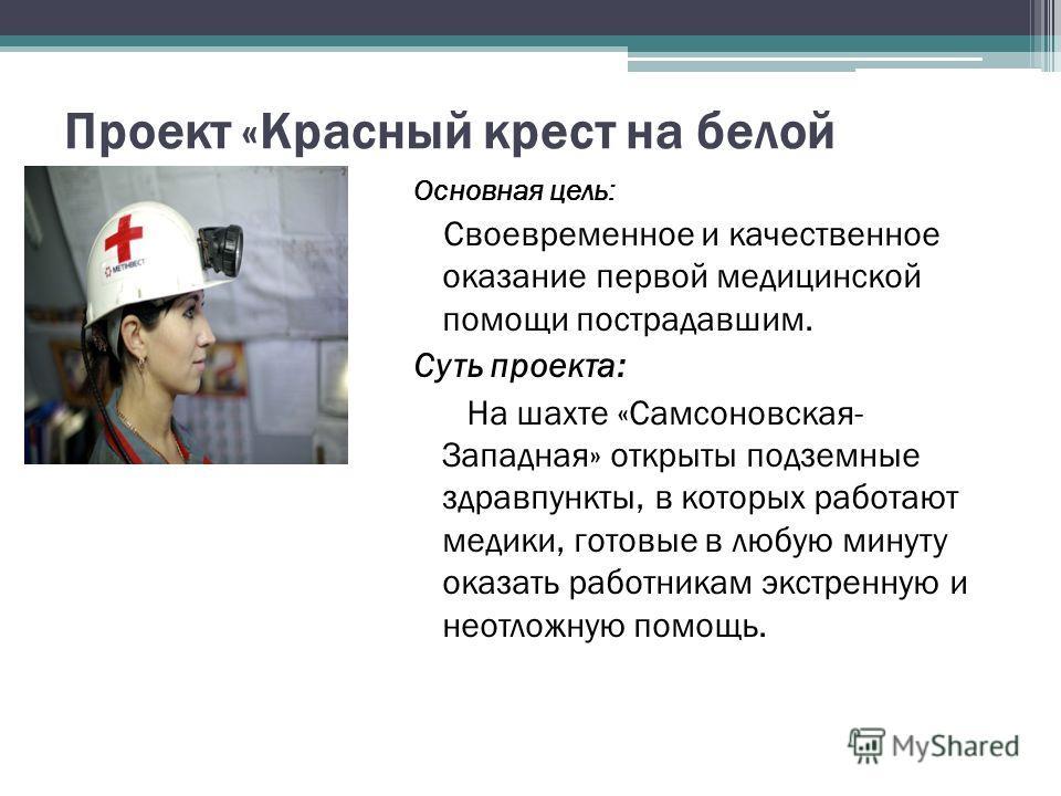 Проект «Красный крест на белой каске» Основная цель: Своевременное и качественное оказание первой медицинской помощи пострадавшим. Суть проекта: На шахте «Самсоновская- Западная» открыты подземные здравпункты, в которых работают медики, готовые в люб