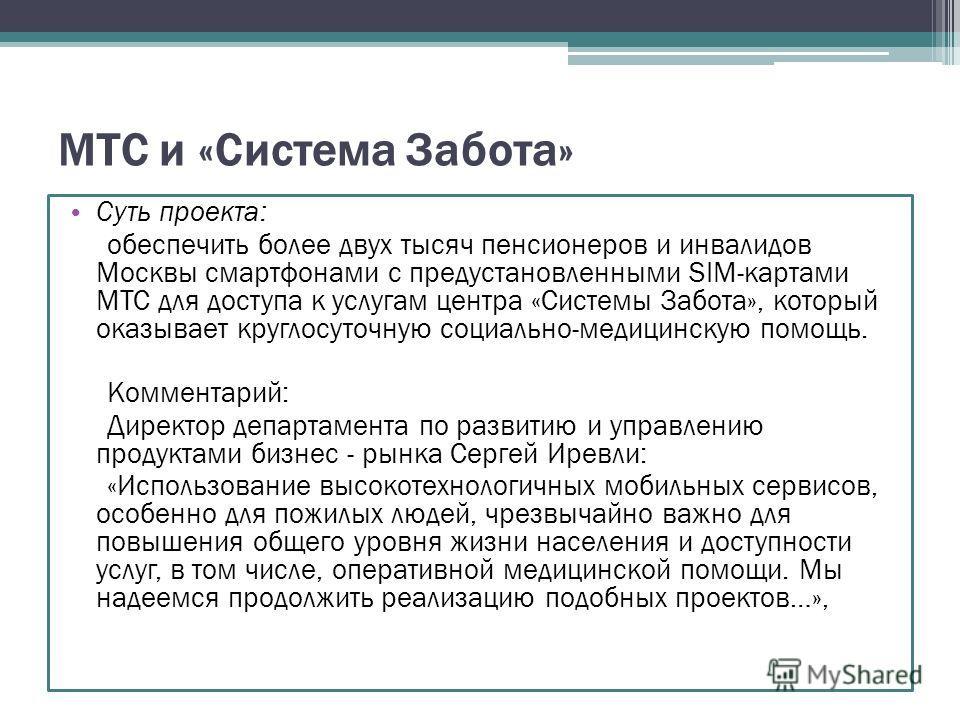МТС и «Система Забота» Суть проекта: обеспечить более двух тысяч пенсионеров и инвалидов Москвы смартфонами с предустановленными SIM-картами МТС для доступа к услугам центра «Системы Забота», который оказывает круглосуточную социально-медицинскую пом