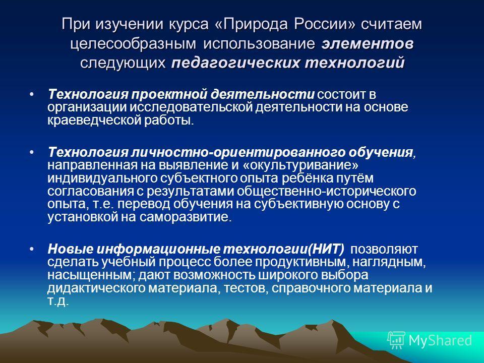 При изучении курса «Природа России» считаем целесообразным использование элементов следующих педагогических технологий Технология проектной деятельности состоит в организации исследовательской деятельности на основе краеведческой работы. Технология л