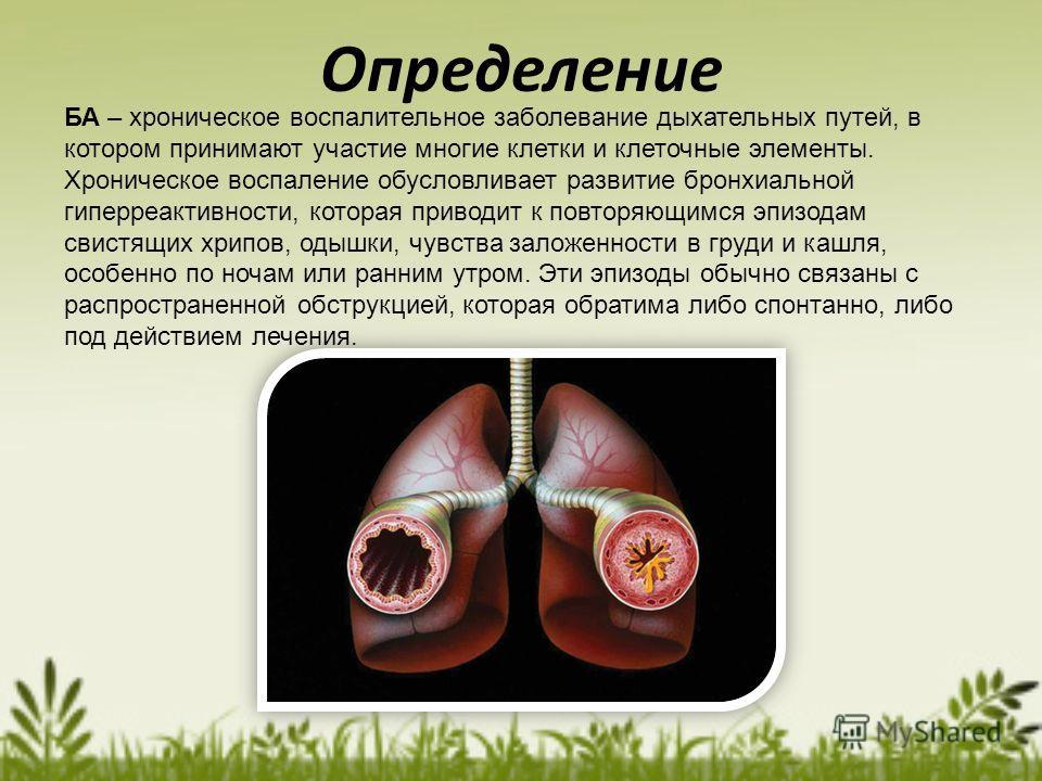 Определение БА – хроническое воспалительное заболевание дыхательных путей, в котором принимают участие многие клетки и клеточные элементы. Хроническое воспаление обусловливает развитие бронхиальной гиперреактивности, которая приводит к повторяющимся