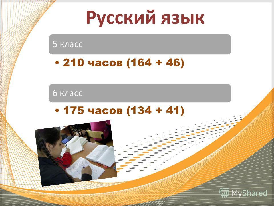 Русский язык 5 класс 210 часов (164 + 46) 6 класс 175 часов (134 + 41)