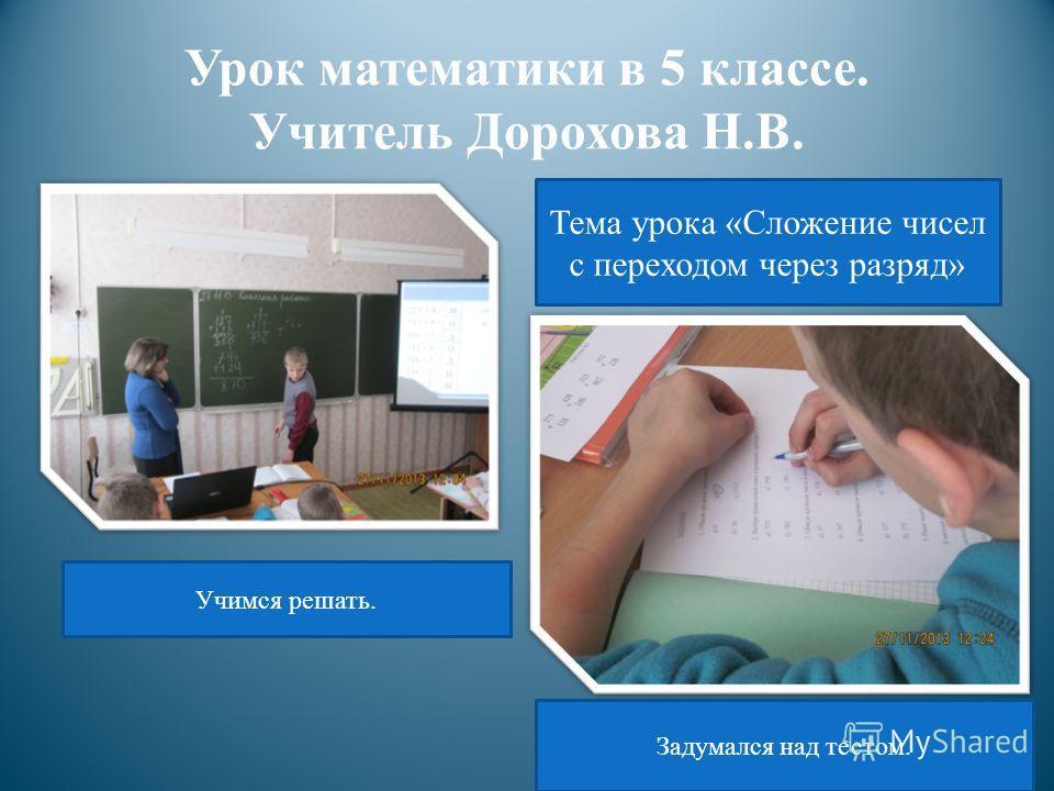 Урок математики в 5 классе. Учитель Дорохова Н.В. Тема урока «Сложение чисел с переходом через разряд» Учимся решать. Задумался над тестом.