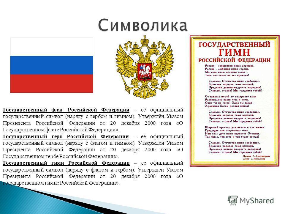 Государственный флаг Российской Федерации – её официальный государственный символ (наряду с гербом и гимном). Утверждён Указом Президента Российской Федерации от 20 декабря 2000 года «О Государственном флаге Российской Федерации». Государственный гер