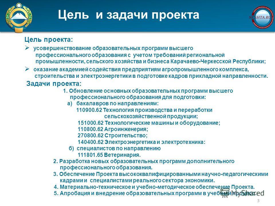 Цель и задачи проекта 3 Цель проекта: усовершенствование образовательных программ высшего профессионального образования с учетом требований региональной промышленности, сельского хозяйства и бизнеса Карачаево-Черкесской Республики; оказание академией