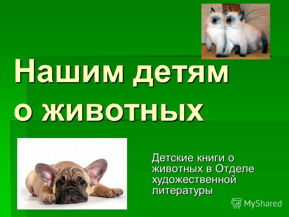 Нашим детям о животных Детские книги о животных в Отделе художественной литературы