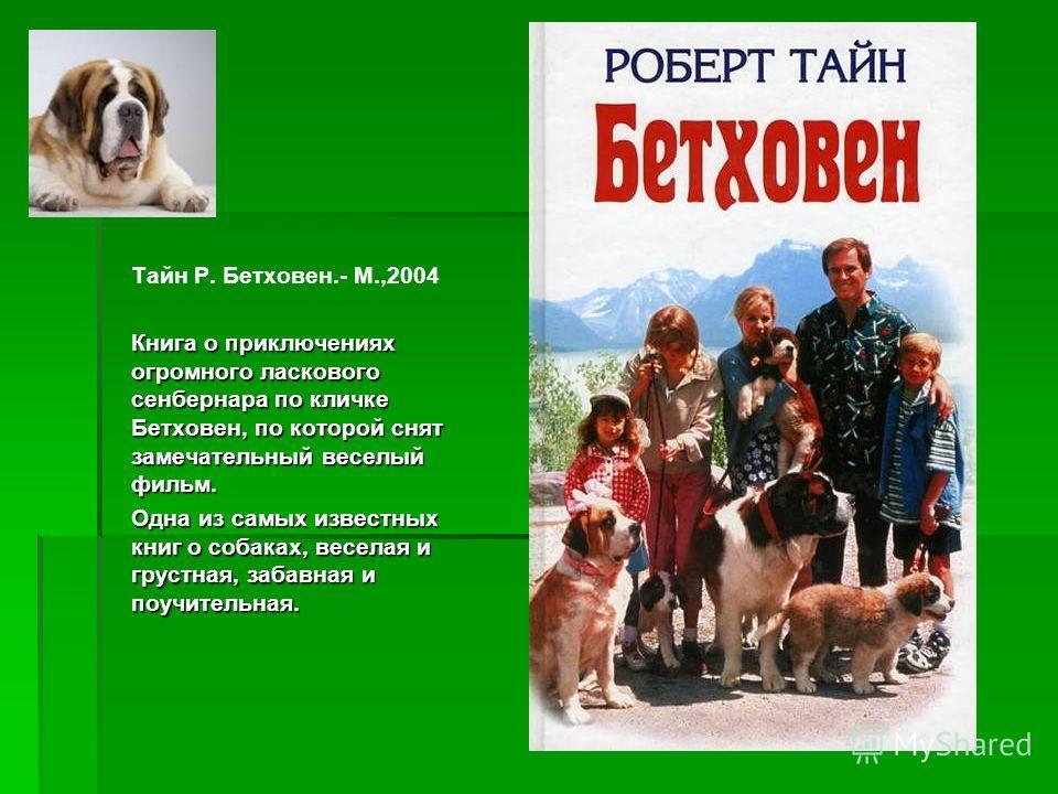 Тайн Р. Бетховен.- М.,2004 Книга о приключениях огромного ласкового сенбернара по кличке Бетховен, по которой снят замечательный веселый фильм. Одна из самых известных книг о собаках, веселая и грустная, забавная и поучительная.