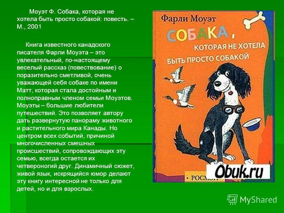 Моуэт Ф. Собака, которая не хотела быть просто собакой: повесть. – М., 2001 Книга известного канадского писателя Фарли Моуэта – это увлекательный, по-настоящему веселый рассказ (повествование) о поразительно сметливой, очень уважающей себя собаке по