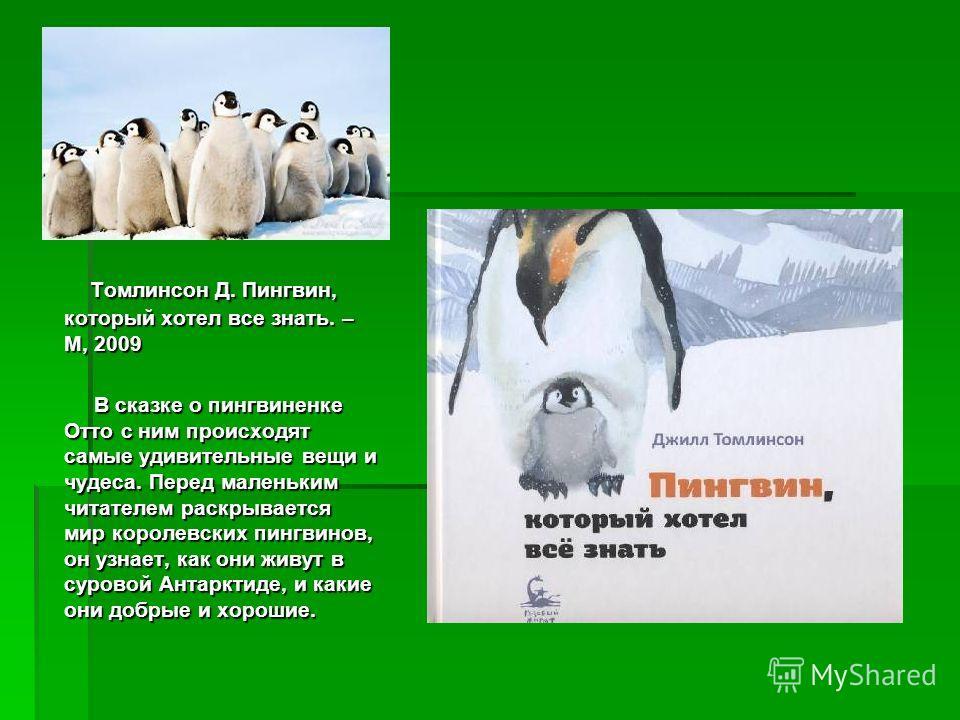 Томлинсон Д. Пингвин, который хотел все знать. – М, 2009 Томлинсон Д. Пингвин, который хотел все знать. – М, 2009 В сказке о пингвиненке Отто с ним происходят самые удивительные вещи и чудеса. Перед маленьким читателем раскрывается мир королевских пи