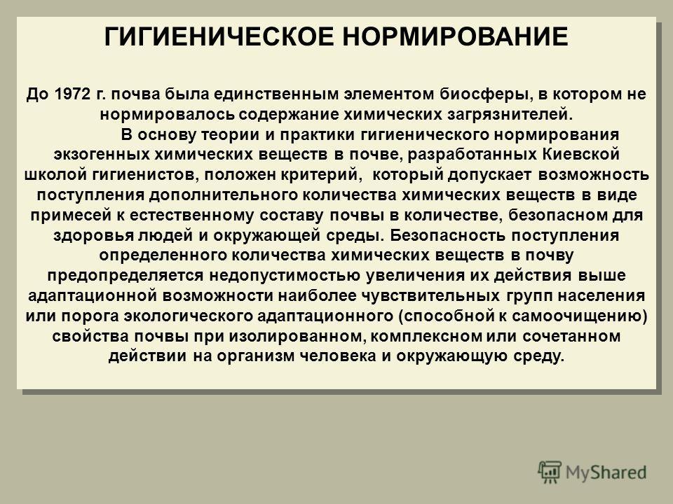 ГИГИЕНИЧЕСКОЕ НОРМИРОВАНИЕ До 1972 г. почва была единственным элементом биосферы, в котором не нормировалось содержание химических загрязнителей. В основу теории и практики гигиенического нормирования экзогенных химических веществ в почве, разработан