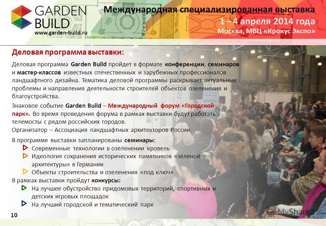 Международная специализированная выставка Москва, МВЦ «Крокус Экспо» 1 – 4 апреля 2014 года www.garden-build.ru 10 Деловая программа выставки: Деловая программа Garden Build пройдет в формате конференции, семинаров и мастер-классов известных отечеств