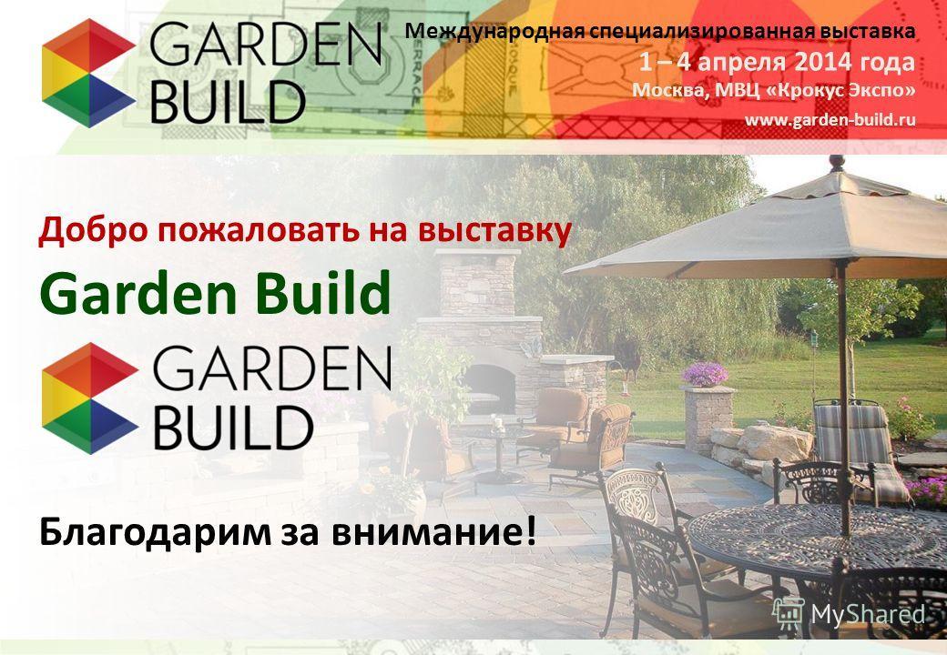 Международная специализированная выставка Москва, МВЦ «Крокус Экспо» 1 – 4 апреля 2014 года www.garden-build.ru 16 Garden Build Добро пожаловать на выставку Благодарим за внимание!