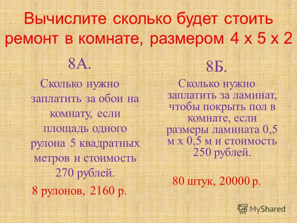 Вычислите сколько будет стоить ремонт в комнате, размером 4 х 5 х 2 8А.8А. Сколько нужно заплатить за обои на комнату, если площадь одного рулона 5 квадратных метров и стоимость 270 рублей. 8 рулонов, 2160 р. 8Б.8Б. Сколько нужно заплатить за ламинат