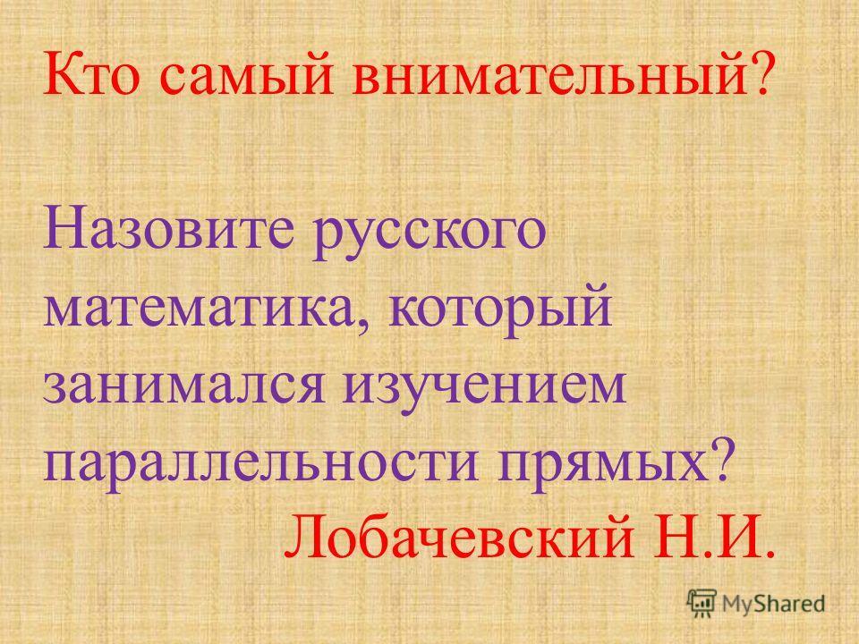 Кто самый внимательный ? Назовите русского математика, который занимался изучением параллельности прямых ? Лобачевский Н. И.