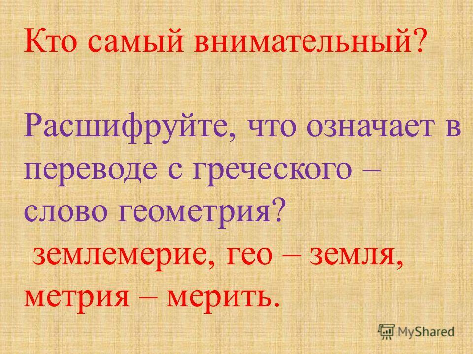 Кто самый внимательный ? Расшифруйте, что означает в переводе с греческого – слово геометрия ? землемерие, гео – земля, метрия – мерить.