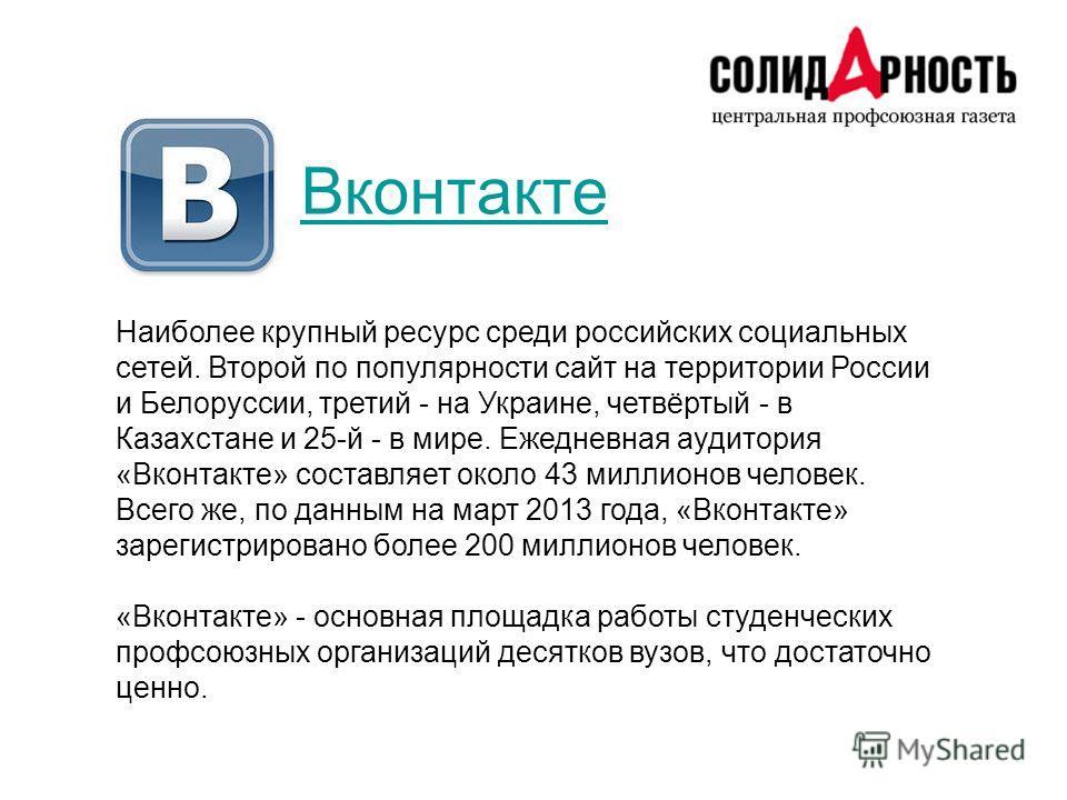Вконтакте Наиболее крупный ресурс среди российских социальных сетей. Второй по популярности сайт на территории России и Белоруссии, третий - на Украине, четвёртый - в Казахстане и 25-й - в мире. Ежедневная аудитория «Вконтакте» составляет около 43 ми