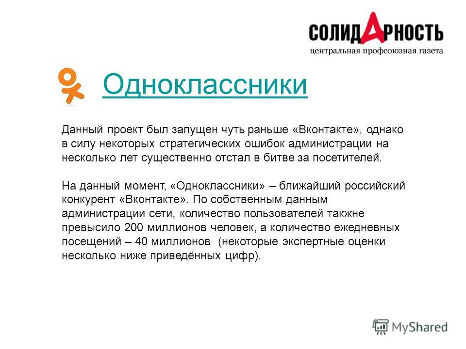 Одноклассники Данный проект был запущен чуть раньше «Вконтакте», однако в силу некоторых стратегических ошибок администрации на несколько лет существенно отстал в битве за посетителей. На данный момент, «Одноклассники» – ближайший российский конкурен