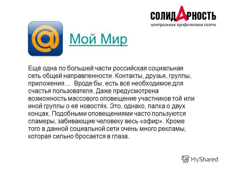 Мой Мир Ещё одна по большей части российская социальная сеть общей направленности. Контакты, друзья, группы, приложения… Вроде бы, есть всё необходимое для счастья пользователя. Даже предусмотрена возможность массового оповещение участников той или и