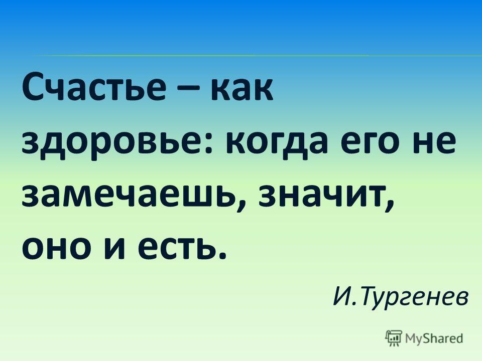 Счастье – как здоровье: когда его не замечаешь, значит, оно и есть. И.Тургенев