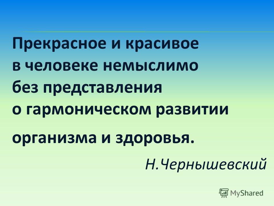 Прекрасное и красивое в человеке немыслимо без представления о гармоническом развитии организма и здоровья. Н.Чернышевский