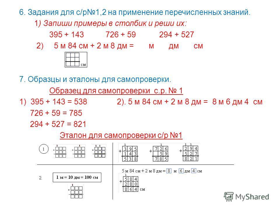 6. Задания для с/р1,2 на применение перечисленных знаний. 1) Запиши примеры в столбик и реши их: 395 + 143 726 + 59 294 + 527 2) 5 м 84 см + 2 м 8 дм = м дм см 7. Образцы и эталоны для самопроверки. Образец для самопроверки с.р. 1 1) 395 + 143 = 538