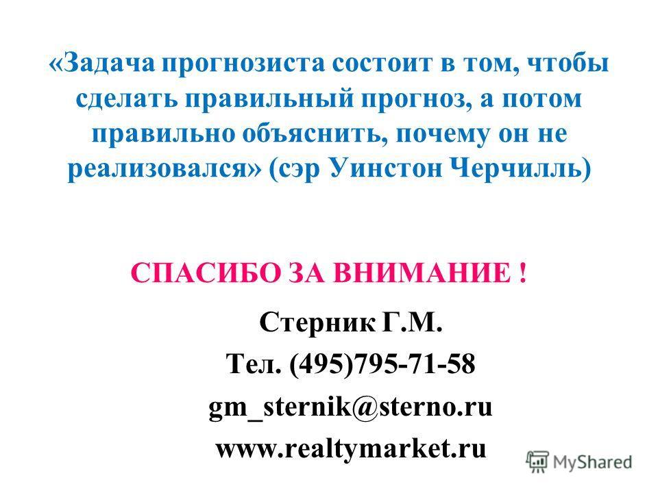 «Задача прогнозиста состоит в том, чтобы сделать правильный прогноз, а потом правильно объяснить, почему он не реализовался» (сэр Уинстон Черчилль) СПАСИБО ЗА ВНИМАНИЕ ! Стерник Г.М. Тел. (495)795-71-58 gm_sternik@sterno.ru www.realtymarket.ru