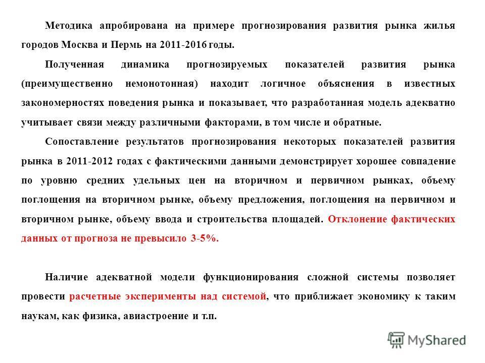 Методика апробирована на примере прогнозирования развития рынка жилья городов Москва и Пермь на 2011-2016 годы. Полученная динамика прогнозируемых показателей развития рынка (преимущественно немонотонная) находит логичное объяснения в известных закон