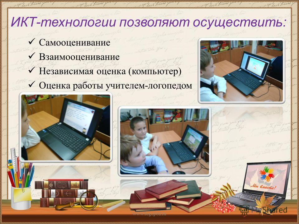 ИКТ-технологии позволяют осуществить: Самооценивание Взаимооценивание Независимая оценка (компьютер) Оценка работы учителем-логопедом www.logoped.ru
