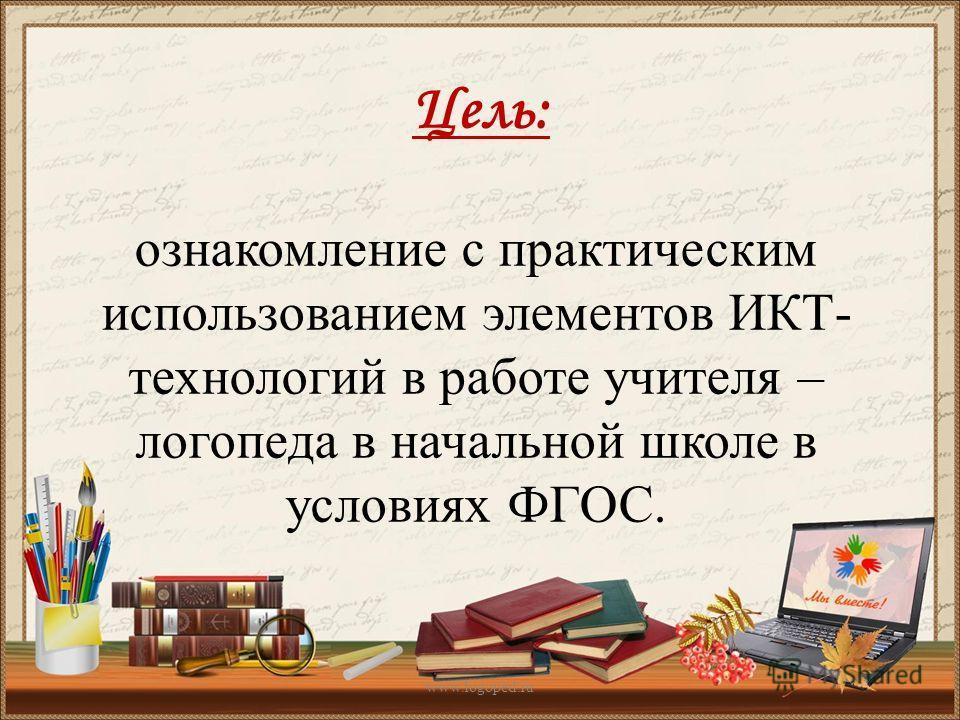 Цель: ознакомление с практическим использованием элементов ИКТ- технологий в работе учителя – логопеда в начальной школе в условиях ФГОС. www.logoped.ru