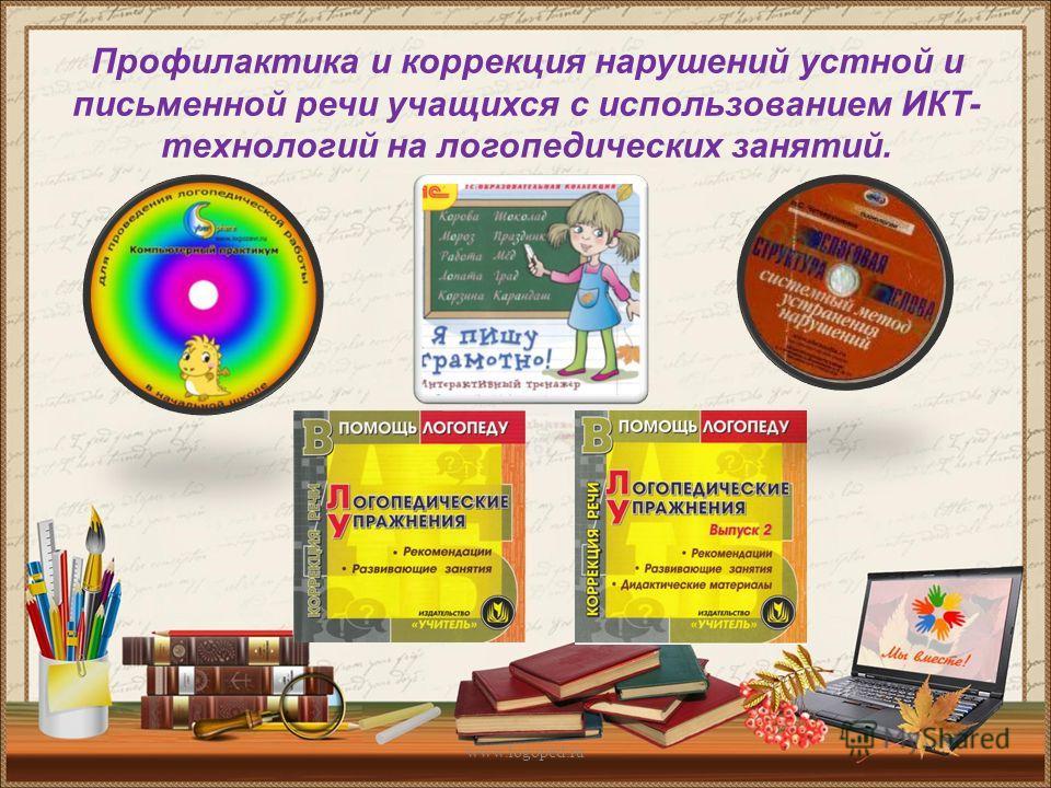 Профилактика и коррекция нарушений устной и письменной речи учащихся с использованием ИКТ- технологий на логопедических занятий. www.logoped.ru