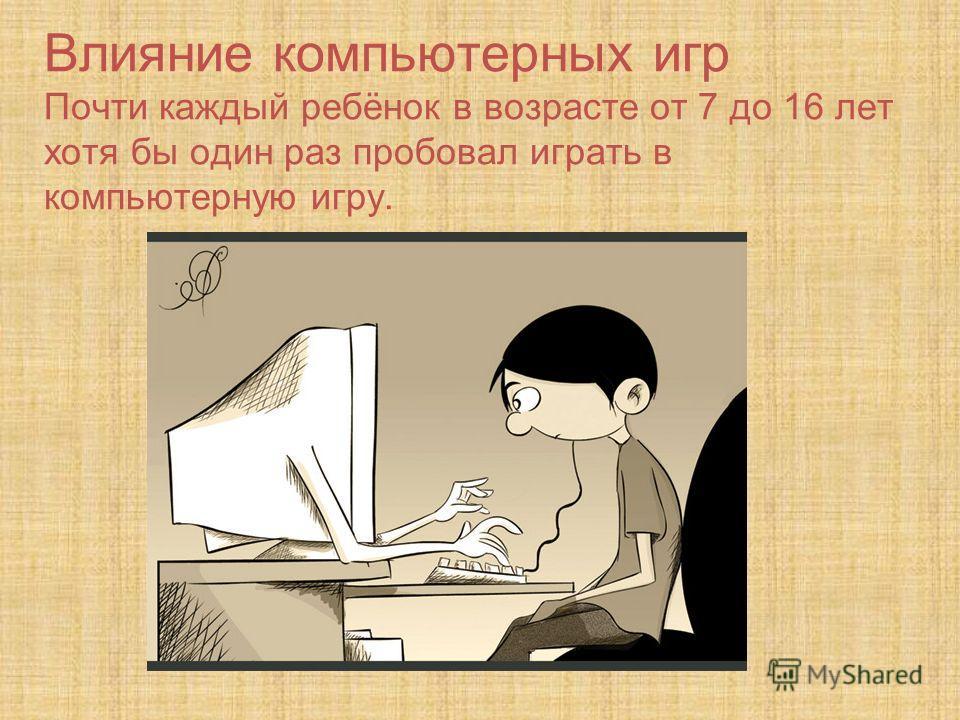 Влияние компьютерных игр Почти каждый ребёнок в возрасте от 7 до 16 лет хотя бы один раз пробовал играть в компьютерную игру.