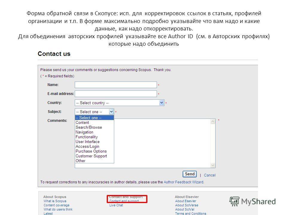 Форма обратной связи в Скопусе: исп. для корректировок ссылок в статьях, профилей организации и т.п. В форме максимально подробно указывайте что вам надо и какие данные, как надо откорректировать. Для объединения авторских профилей указывайте все Aut