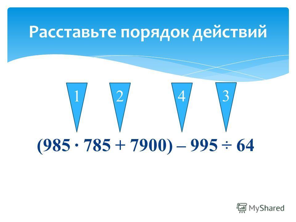 (985 785 + 7900) – 995 ÷ 64 Расставьте порядок действий 14 3 2