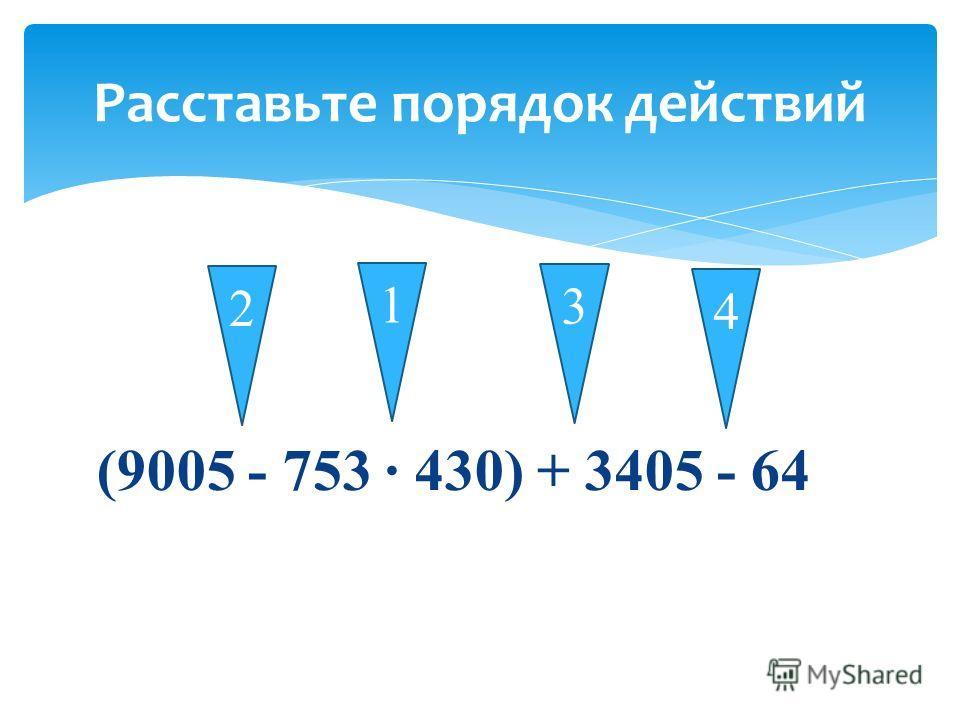 (9005 - 753 430) + 3405 - 64 Расставьте порядок действий 1 3 4 2
