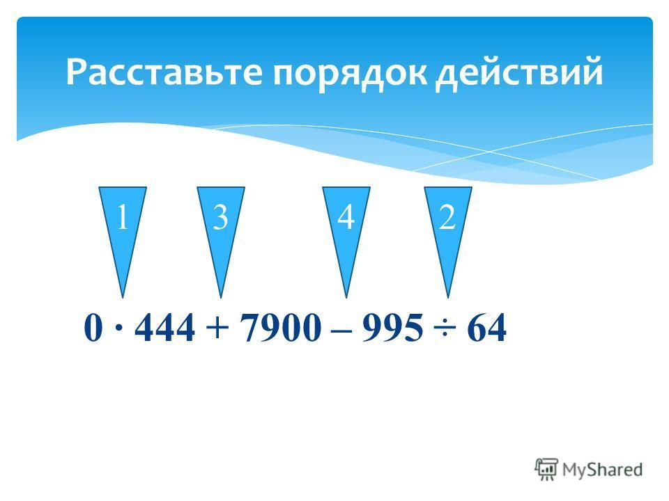 0 444 + 7900 – 995 ÷ 64 Расставьте порядок действий 1342