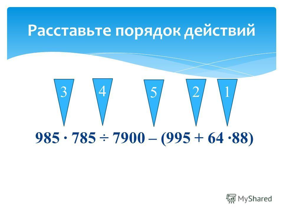 985 785 ÷ 7900 – (995 + 64 88) Расставьте порядок действий 13 4 2 5