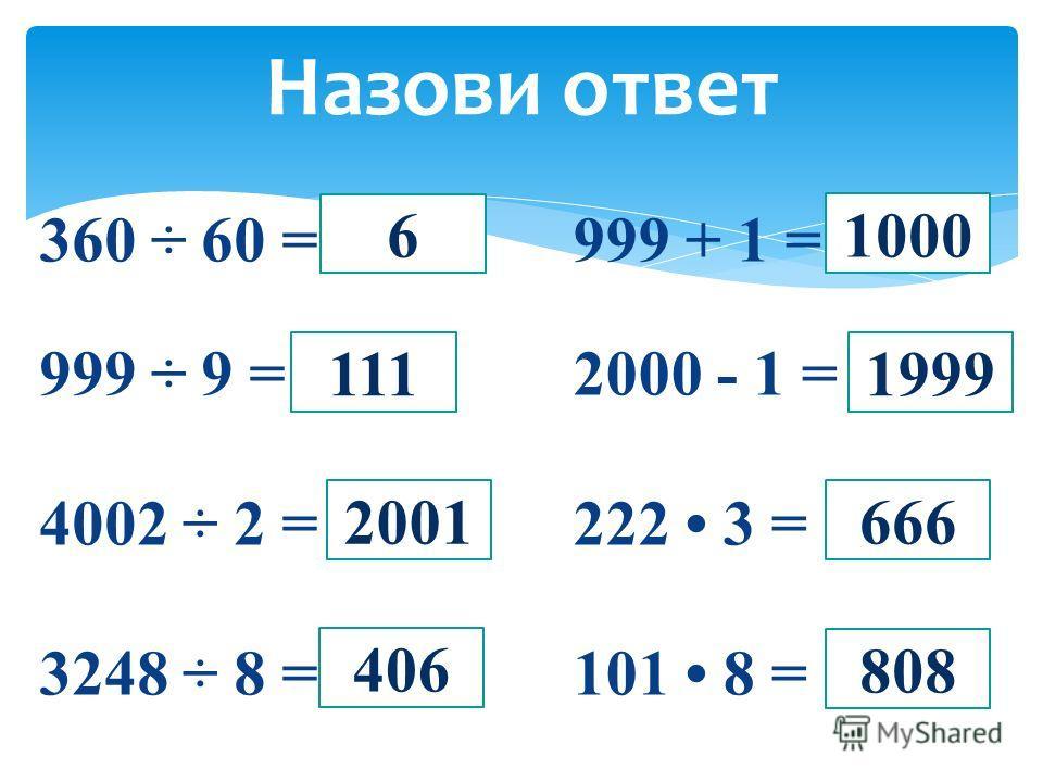 999 + 1 = 2000 - 1 = 222 3 = 101 8 = Назови ответ 360 ÷ 60 = 999 ÷ 9 = 4002 ÷ 2 = 3248 ÷ 8 = 6 111 2001 406 1000 1999 666 808