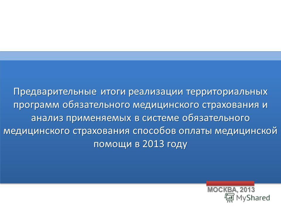 Предварительные итоги реализации территориальных программ обязательного медицинского страхования и анализ применяемых в системе обязательного медицинского страхования способов оплаты медицинской помощи в 2013 году МОСКВА, 2013