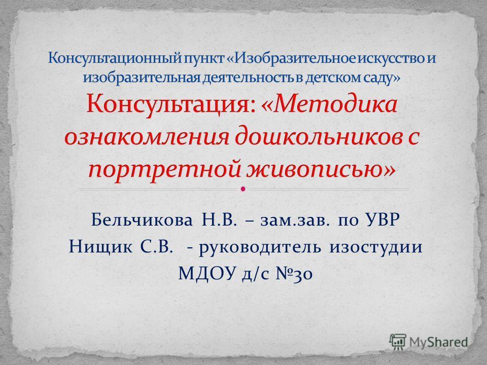 Бельчикова Н.В. – зам.зав. по УВР Нищик С.В. - руководитель изостудии МДОУ д/с 30