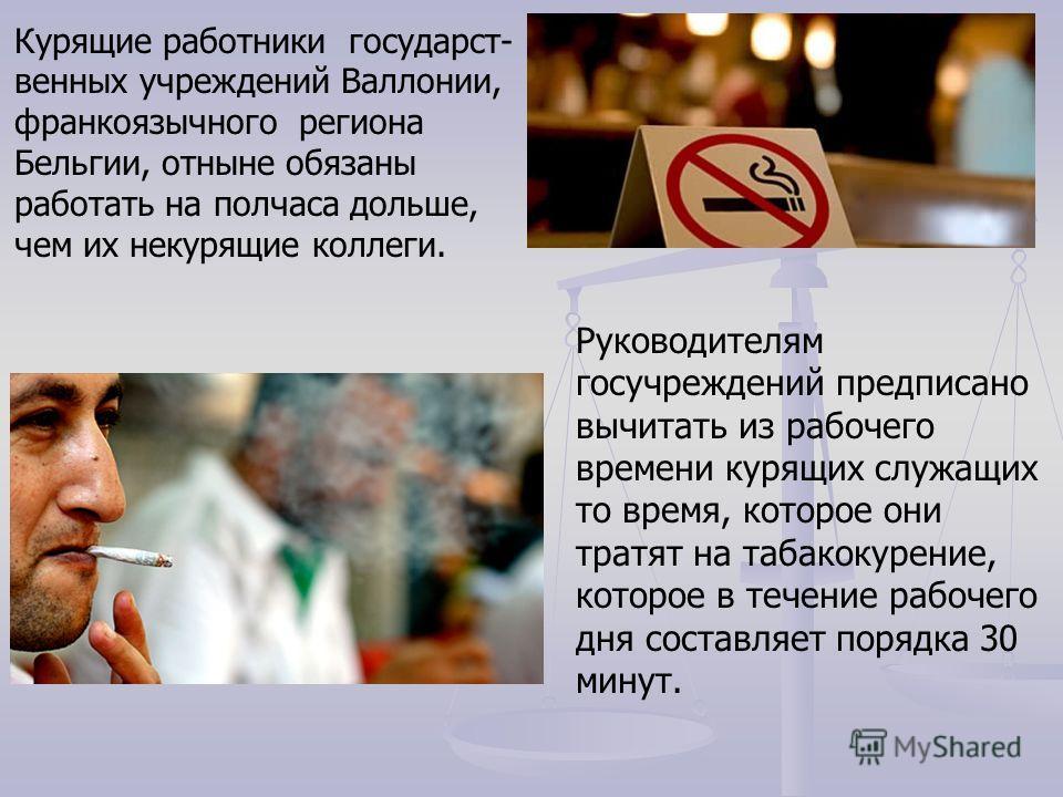 Руководителям госучреждений предписано вычитать из рабочего времени курящих служащих то время, которое они тратят на табакокурение, которое в течение рабочего дня составляет порядка 30 минут. Курящие работники государст- венных учреждений Валлонии, ф
