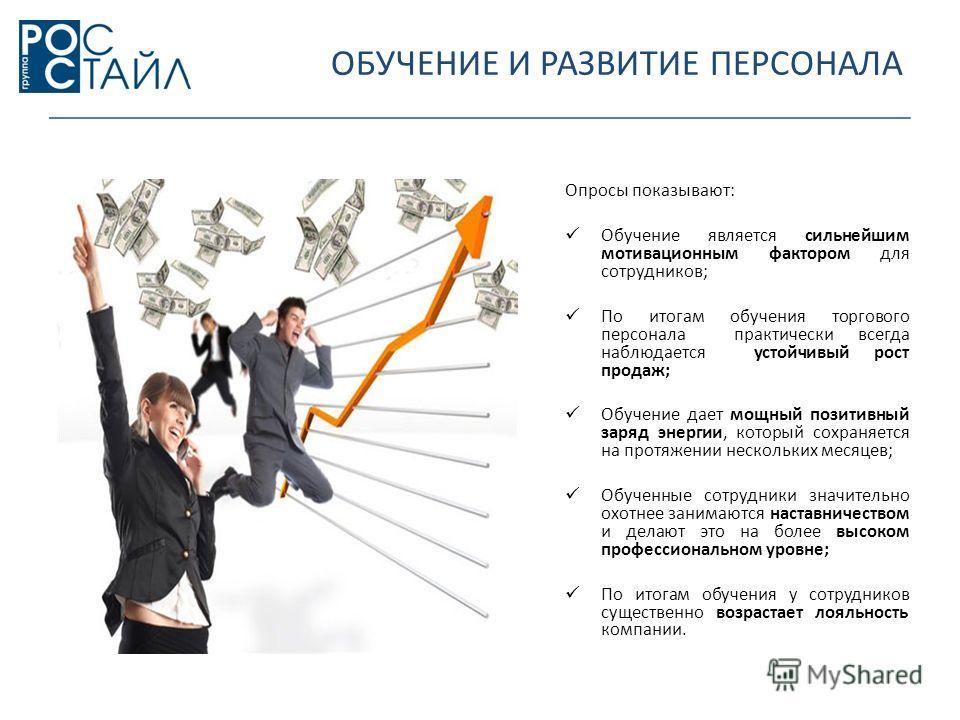 ОБУЧЕНИЕ И РАЗВИТИЕ ПЕРСОНАЛА Опросы показывают: Обучение является сильнейшим мотивационным фактором для сотрудников; По итогам обучения торгового персонала практически всегда наблюдается устойчивый рост продаж; Обучение дает мощный позитивный заряд
